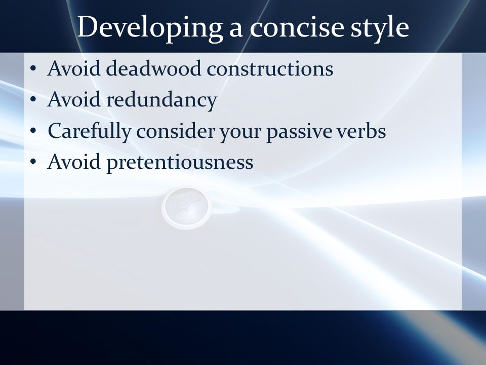 Developing a concise style Avoid deadwood constructions Avoid redundancy Carefully consider your passive verbs Avoid pretentiousness