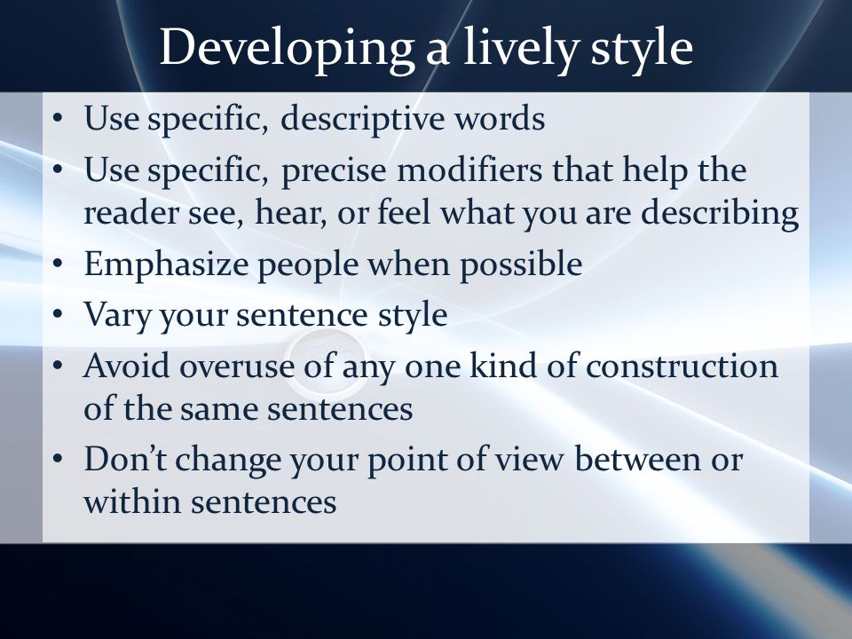 Developing a lively style Use specific, descriptive words Use specific, precise modifiers that help the reader see, hear, or feel what you are describing Emphasize people when possible Vary your sentence style Avoid overuse of any one kind of construction of the same sentences Dont change your point of view between or within sentences