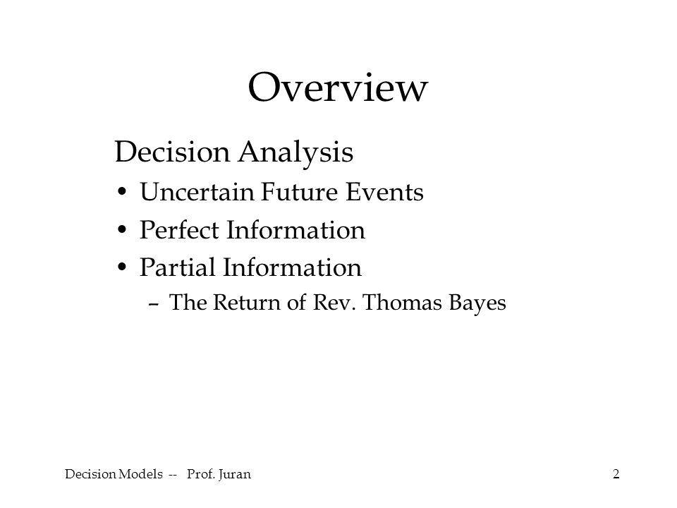 Decision Models -- Prof. Juran2 Overview Decision Analysis Uncertain Future Events Perfect Information Partial Information –The Return of Rev. Thomas