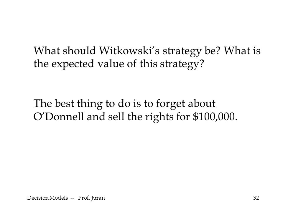 Decision Models -- Prof. Juran32 What should Witkowskis strategy be? What is the expected value of this strategy? The best thing to do is to forget ab