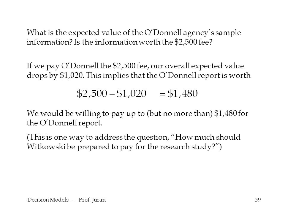 Decision Models -- Prof. Juran39 What is the expected value of the ODonnell agencys sample information? Is the information worth the $2,500 fee? If we