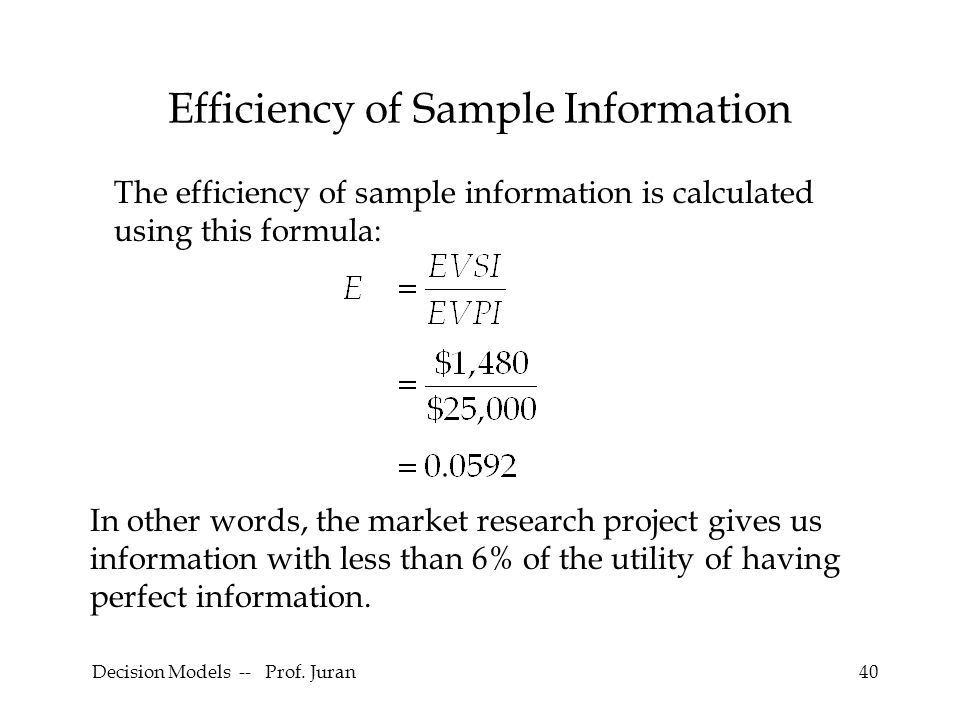 Decision Models -- Prof. Juran40 Efficiency of Sample Information The efficiency of sample information is calculated using this formula: In other word