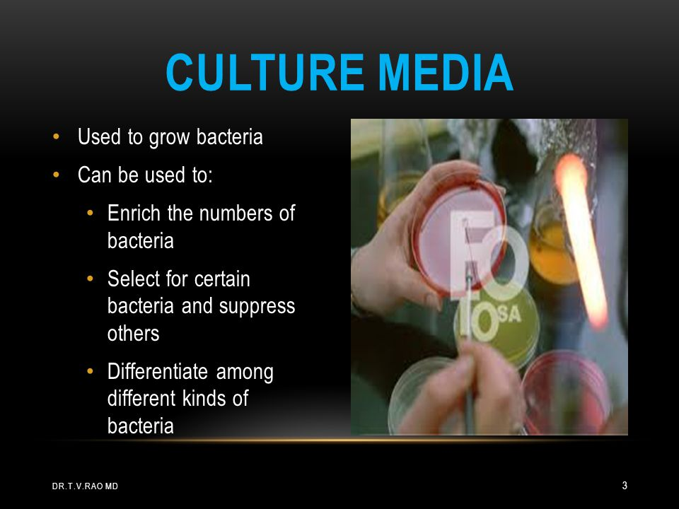 Used to grow bacteria Can be used to: Enrich the numbers of bacteria Select for certain bacteria and suppress others Differentiate among different kinds of bacteria CULTURE MEDIA DR.T.V.RAO MD 3