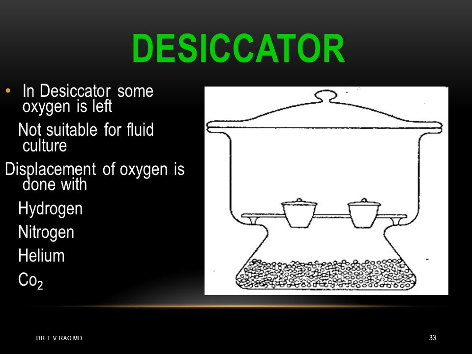DESICCATOR In Desiccator some oxygen is left Not suitable for fluid culture Displacement of oxygen is done with Hydrogen Nitrogen Helium Co 2 DR.T.V.RAO MD 33