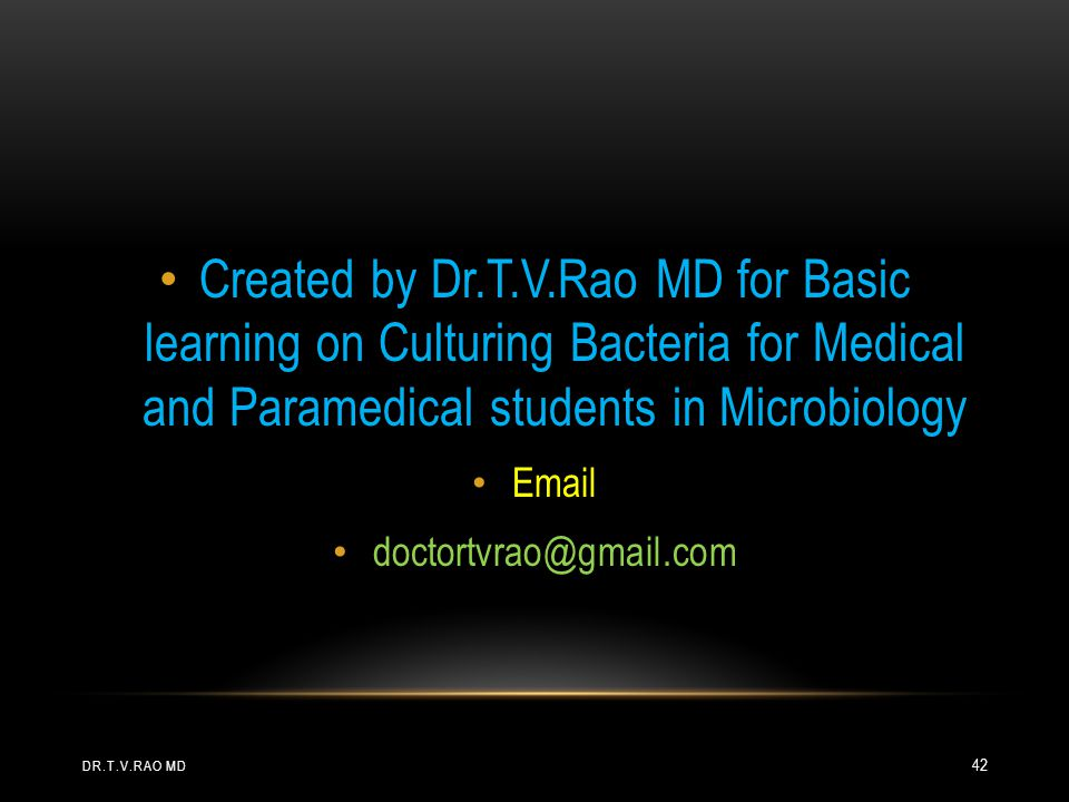 Created by Dr.T.V.Rao MD for Basic learning on Culturing Bacteria for Medical and Paramedical students in Microbiology Email doctortvrao@gmail.com DR.T.V.RAO MD 42