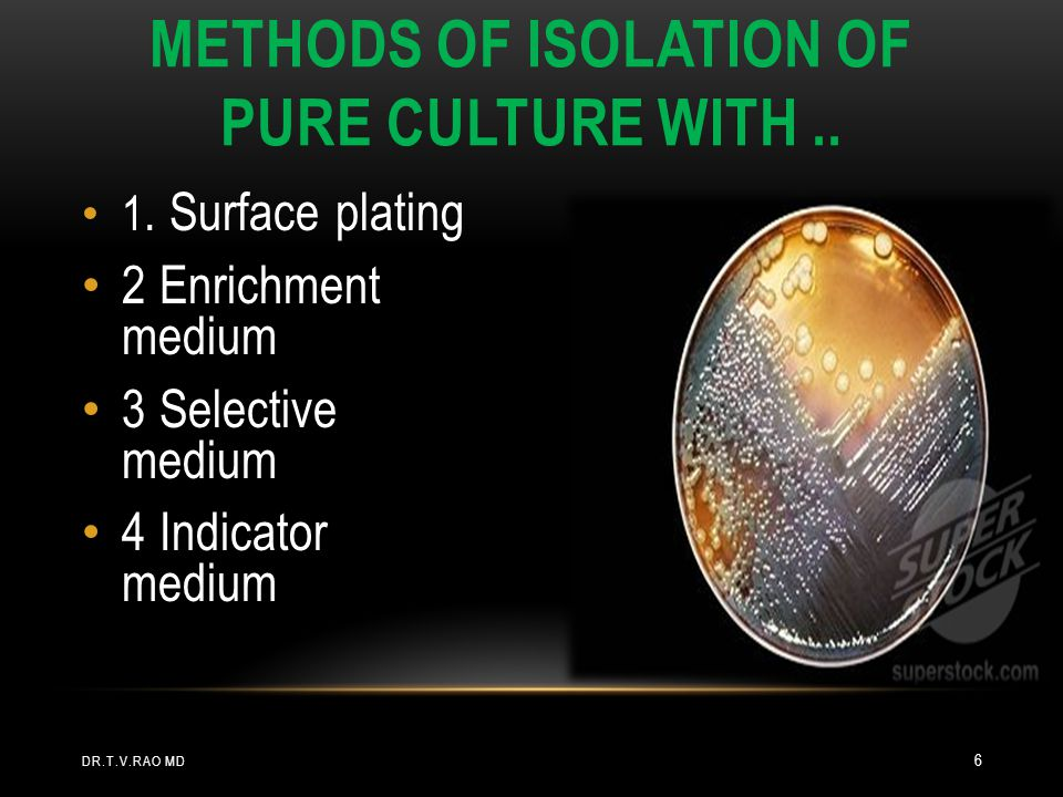 1. Surface plating 2 Enrichment medium 3 Selective medium 4 Indicator medium METHODS OF ISOLATION OF PURE CULTURE WITH.. DR.T.V.RAO MD 6