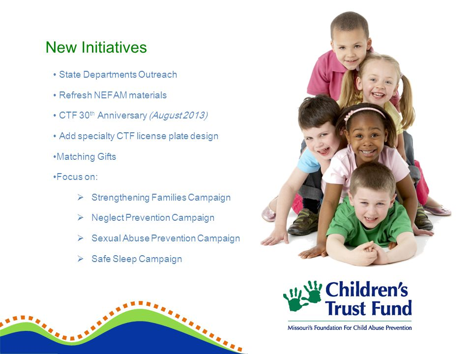 New Initiatives State Departments Outreach Refresh NEFAM materials CTF 30 th Anniversary (August 2013) Add specialty CTF license plate design Matching Gifts Focus on: Strengthening Families Campaign Neglect Prevention Campaign Sexual Abuse Prevention Campaign Safe Sleep Campaign
