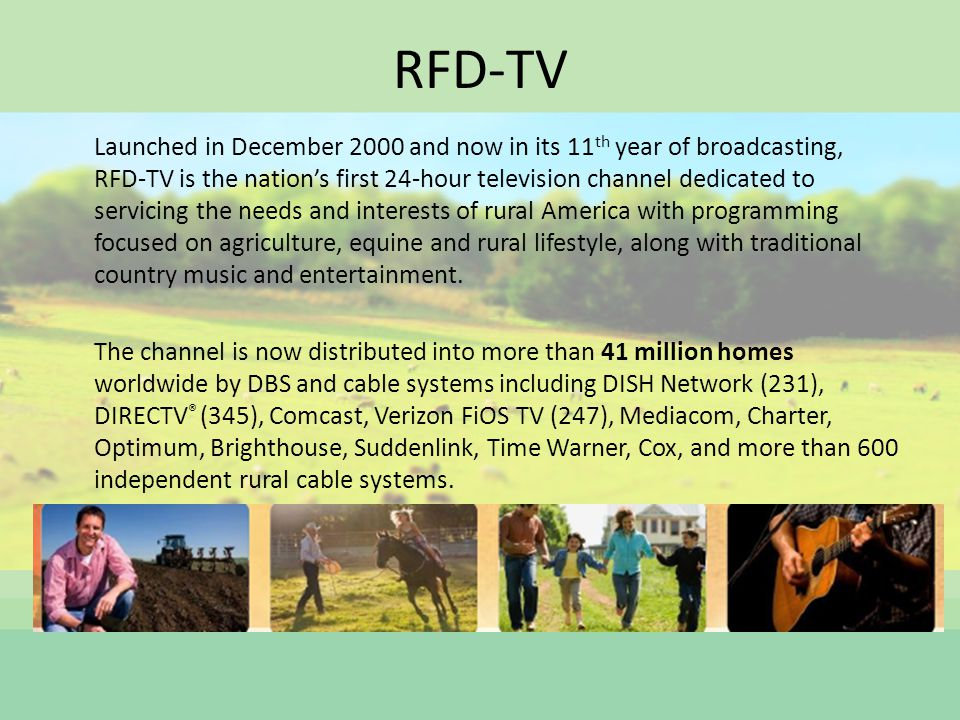 RFD-TV Launched in December 2000 and now in its 11 th year of broadcasting, RFD-TV is the nations first 24-hour television channel dedicated to servicing the needs and interests of rural America with programming focused on agriculture, equine and rural lifestyle, along with traditional country music and entertainment.