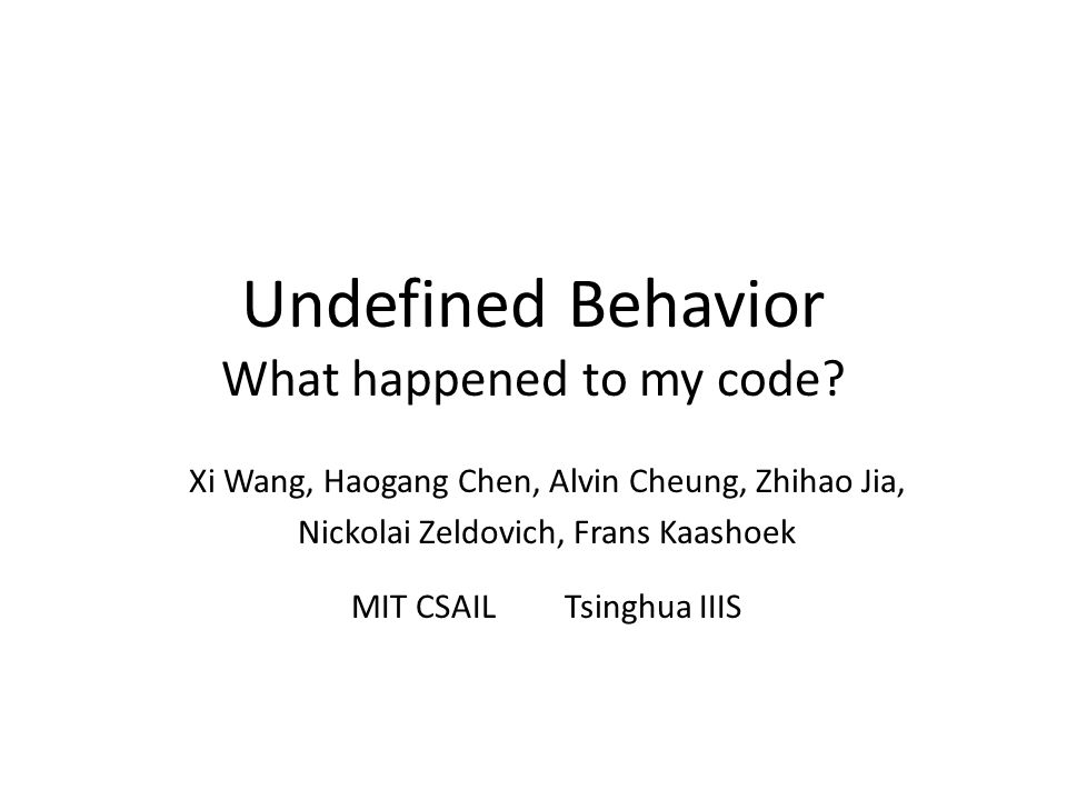 Undefined behavior (UB) Many languages have UB – C, C++, Haskell, Java, Scheme, … UB definition in the C standard behavior, … for which this International Standard imposes no requirements – Compilers are allowed to generate any code UB example: integer division by zero – 1 / 0 trap(gcc/x86) – 1 / 0 no trap(gcc/ppc, clang/any)