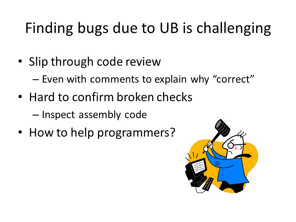 Finding bugs due to UB is challenging Slip through code review – Even with comments to explain why correct Hard to confirm broken checks – Inspect ass