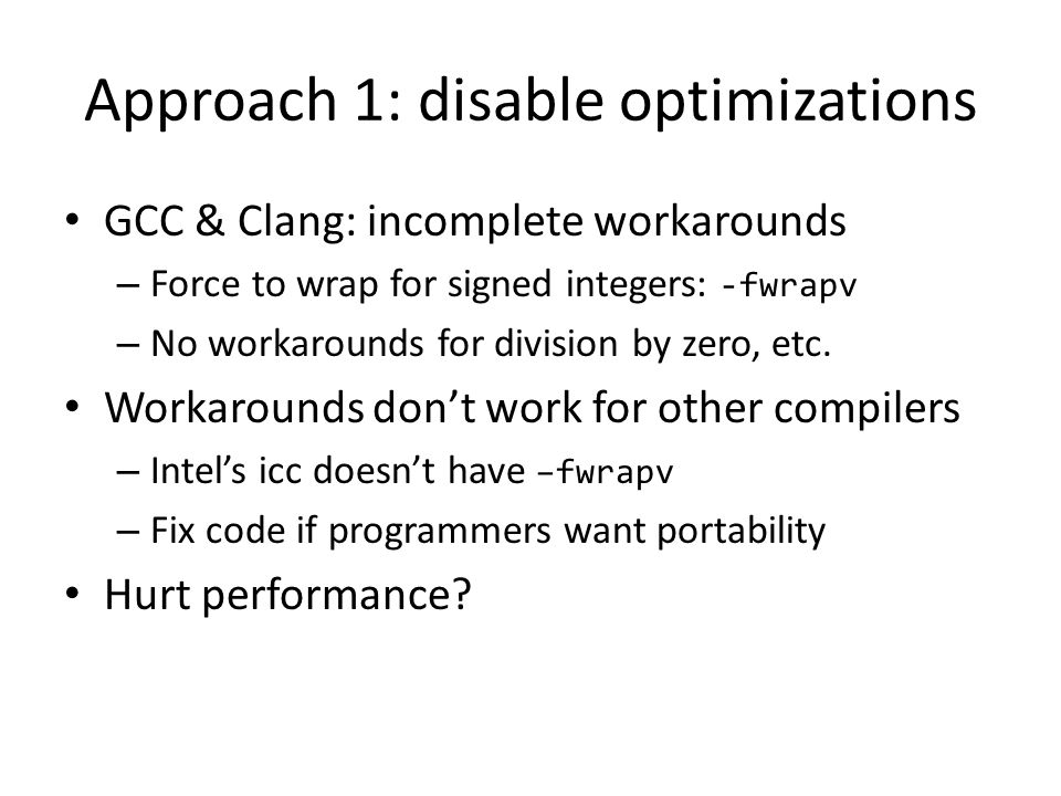 Approach 1: disable optimizations GCC & Clang: incomplete workarounds – Force to wrap for signed integers: -fwrapv – No workarounds for division by ze
