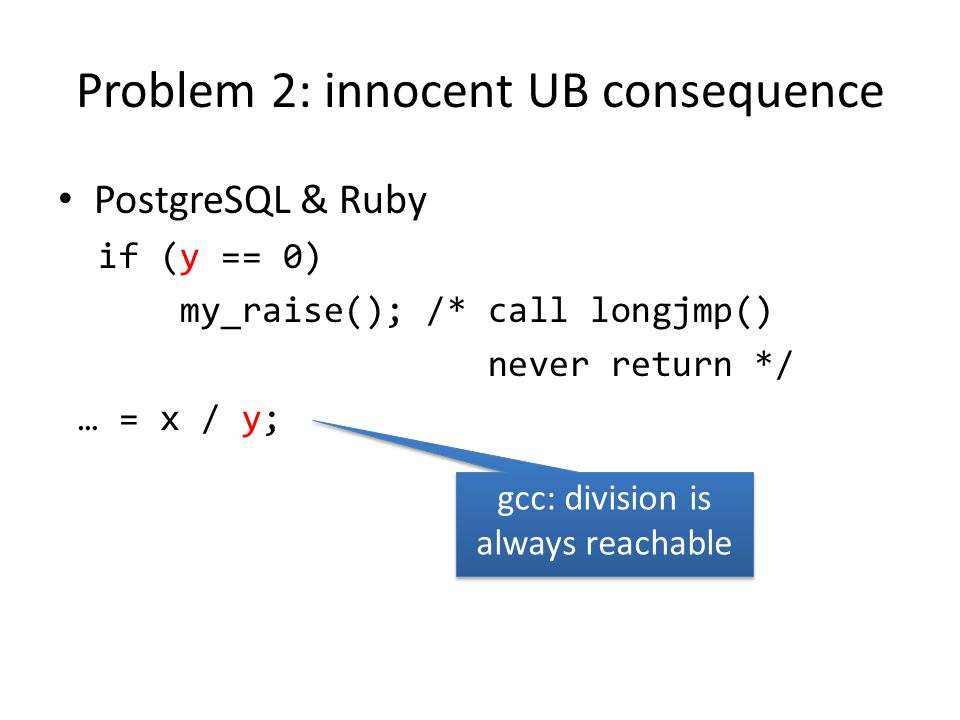 Contributions Survey & identify 7 UB bug patterns in systems – Sanity checks gone – Sanity checks reordered (after uses) – Expressions rewritten & broken Happen to major C compilers – gcc, clang, icc, … – With just -O2 (even -O0 )
