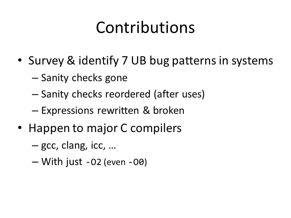 Contributions Survey & identify 7 UB bug patterns in systems – Sanity checks gone – Sanity checks reordered (after uses) – Expressions rewritten & bro