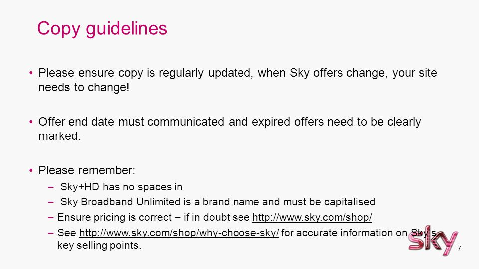 7 Copy guidelines Please ensure copy is regularly updated, when Sky offers change, your site needs to change! Offer end date must communicated and exp