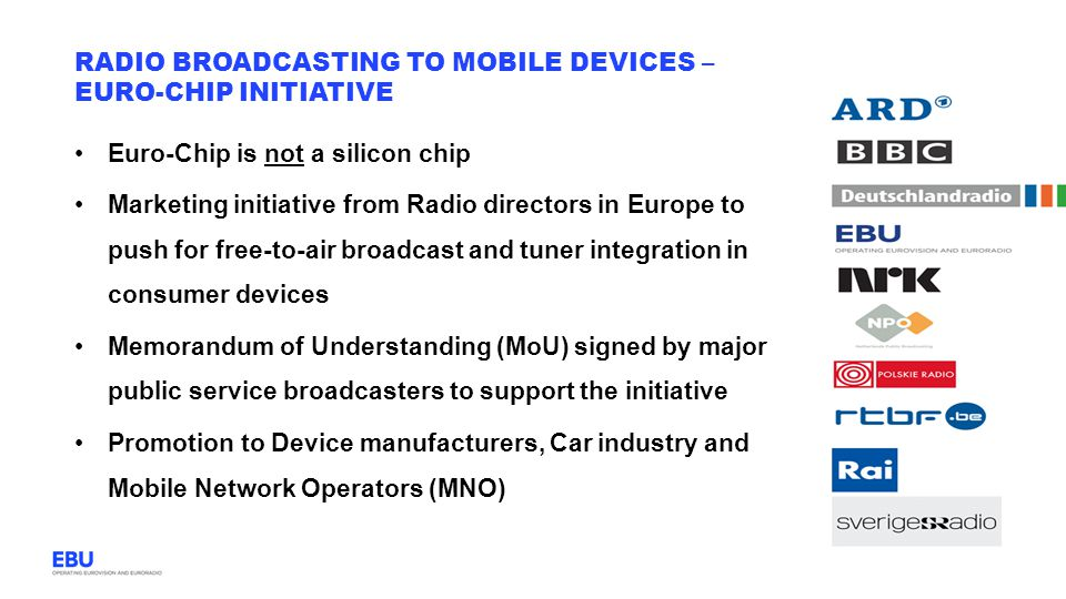 Euro-Chip is not a silicon chip Marketing initiative from Radio directors in Europe to push for free-to-air broadcast and tuner integration in consumer devices Memorandum of Understanding (MoU) signed by major public service broadcasters to support the initiative Promotion to Device manufacturers, Car industry and Mobile Network Operators (MNO) RADIO BROADCASTING TO MOBILE DEVICES – EURO-CHIP INITIATIVE