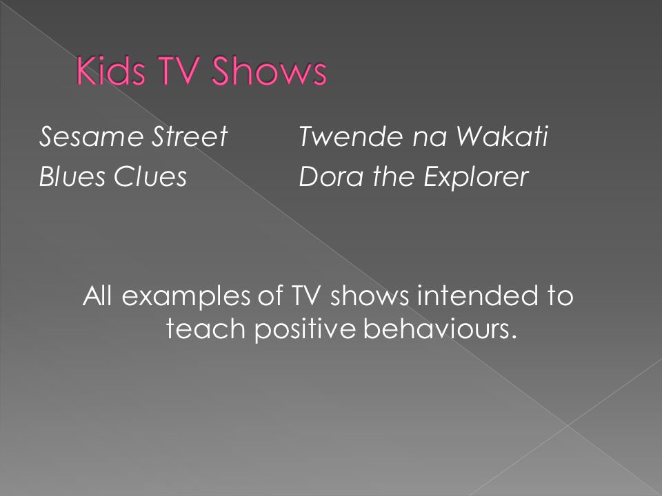 Sesame StreetTwende na Wakati Blues CluesDora the Explorer All examples of TV shows intended to teach positive behaviours.
