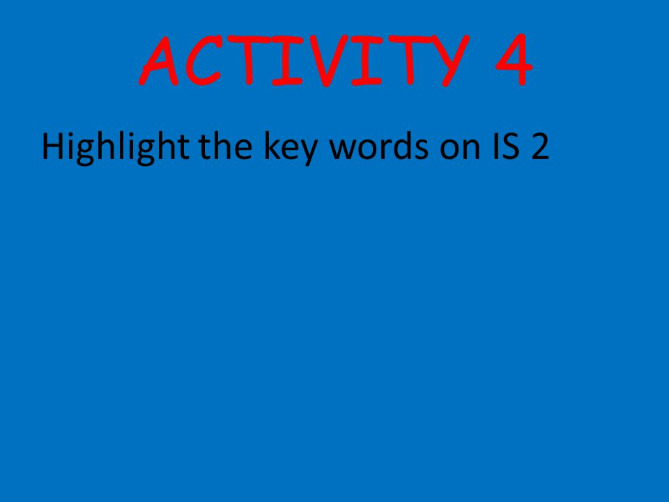 ACTIVITY 4 Highlight the key words on IS 2