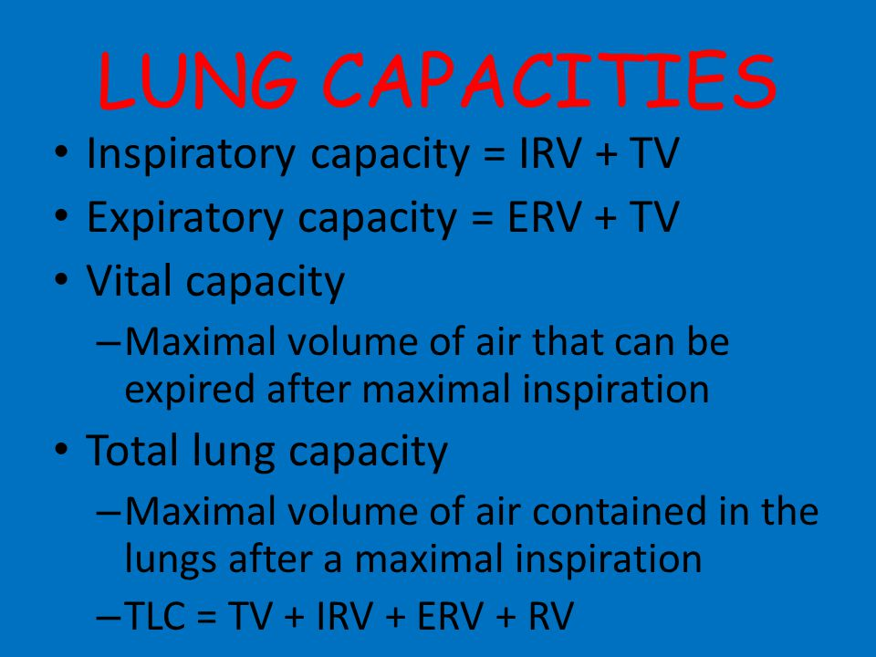 LUNG CAPACITIES Inspiratory capacity = IRV + TV Expiratory capacity = ERV + TV Vital capacity – Maximal volume of air that can be expired after maxima