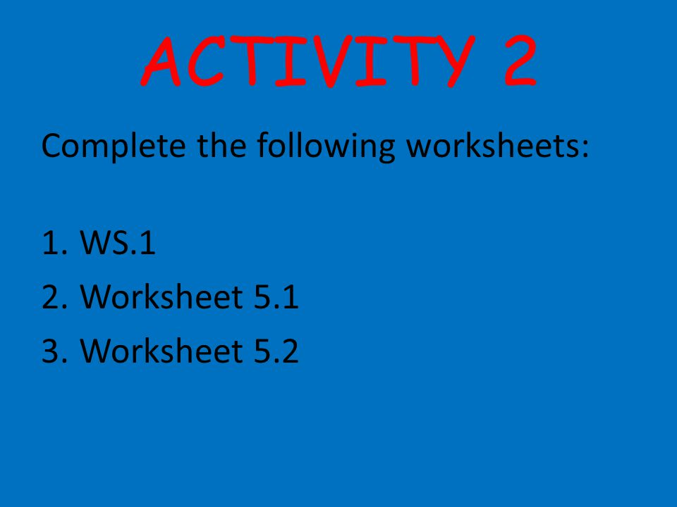 ACTIVITY 2 Complete the following worksheets: 1.WS.1 2.Worksheet 5.1 3.Worksheet 5.2