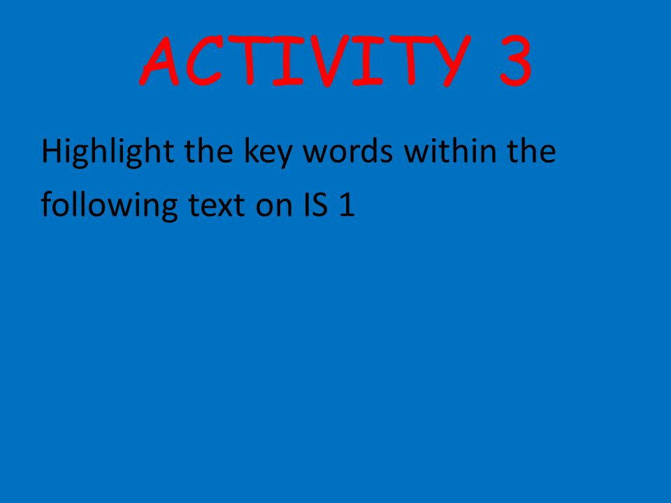 ACTIVITY 3 Highlight the key words within the following text on IS 1