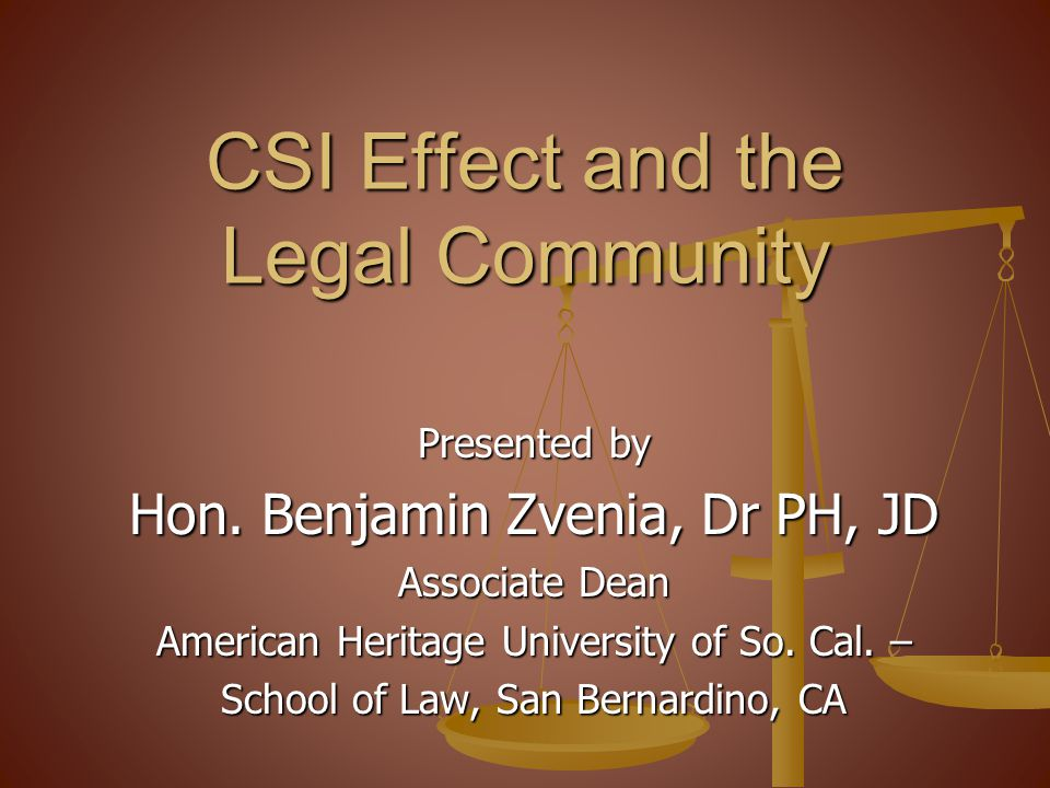 CSI Effect and the Legal Community Presented by Hon. Benjamin Zvenia, Dr PH, JD Associate Dean American Heritage University of So. Cal. – School of La