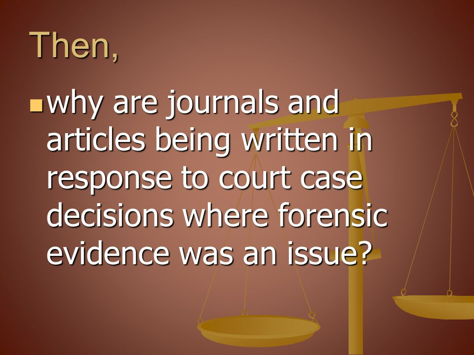 Then, why are journals and articles being written in response to court case decisions where forensic evidence was an issue? why are journals and artic