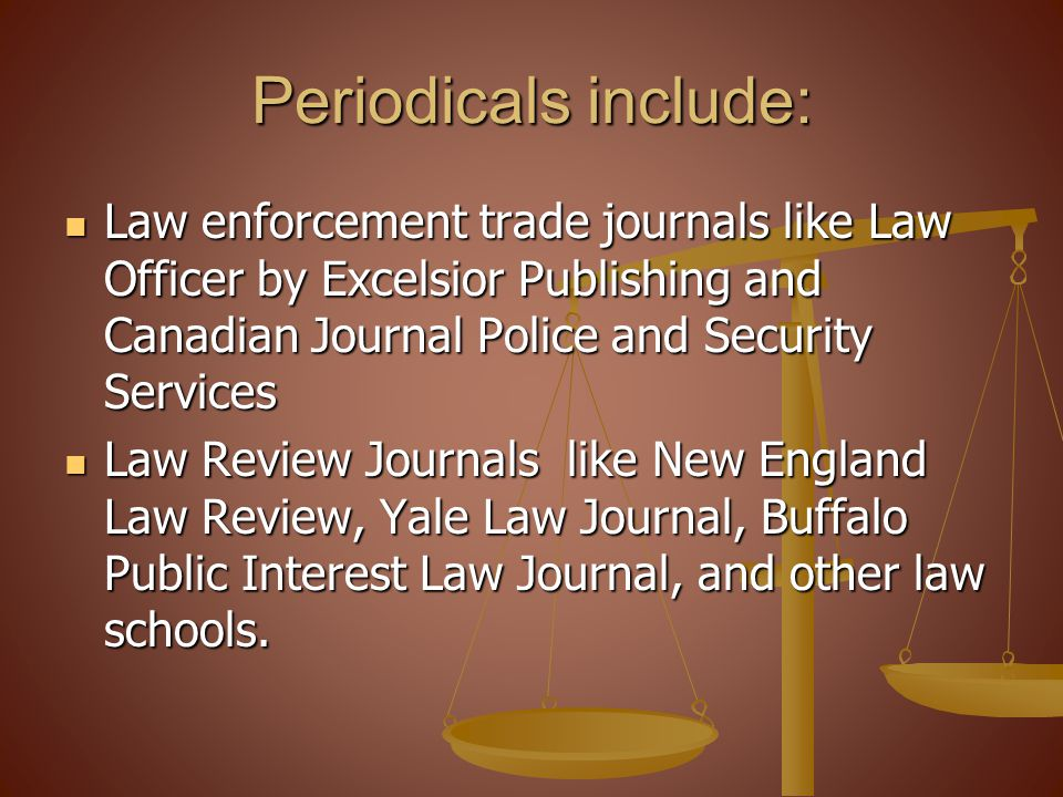 Periodicals include: Law enforcement trade journals like Law Officer by Excelsior Publishing and Canadian Journal Police and Security Services Law enforcement trade journals like Law Officer by Excelsior Publishing and Canadian Journal Police and Security Services Law Review Journals like New England Law Review, Yale Law Journal, Buffalo Public Interest Law Journal, and other law schools.