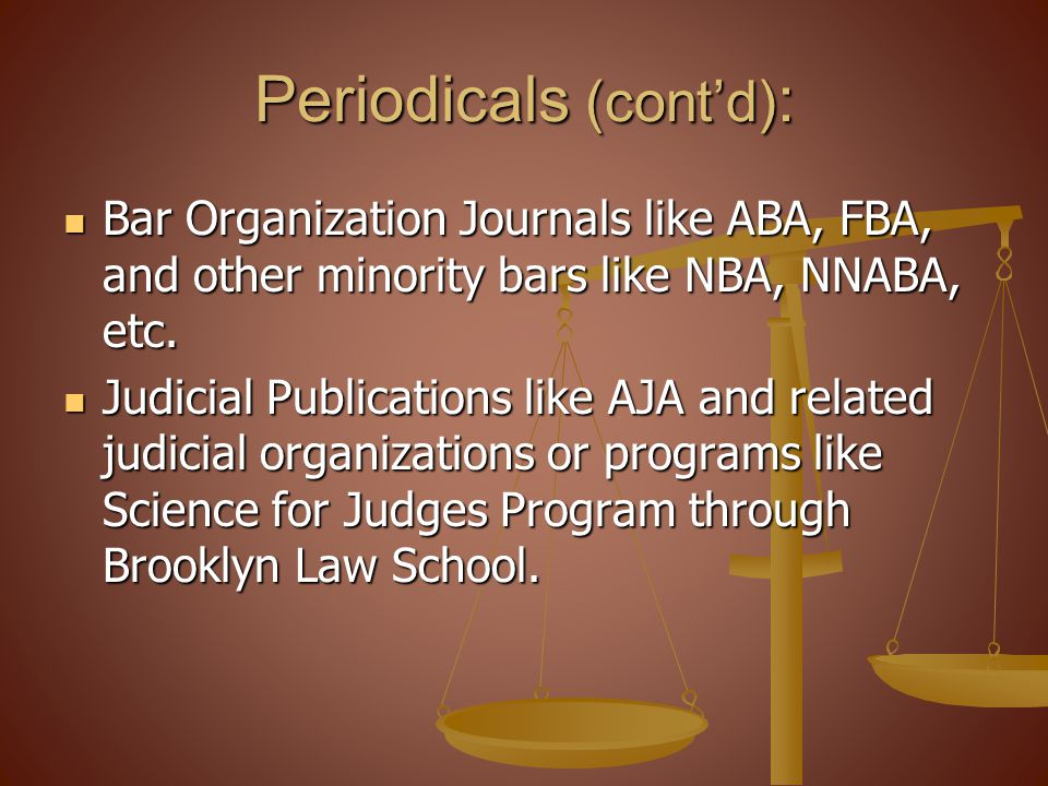 Periodicals (contd) : Bar Organization Journals like ABA, FBA, and other minority bars like NBA, NNABA, etc. Bar Organization Journals like ABA, FBA,