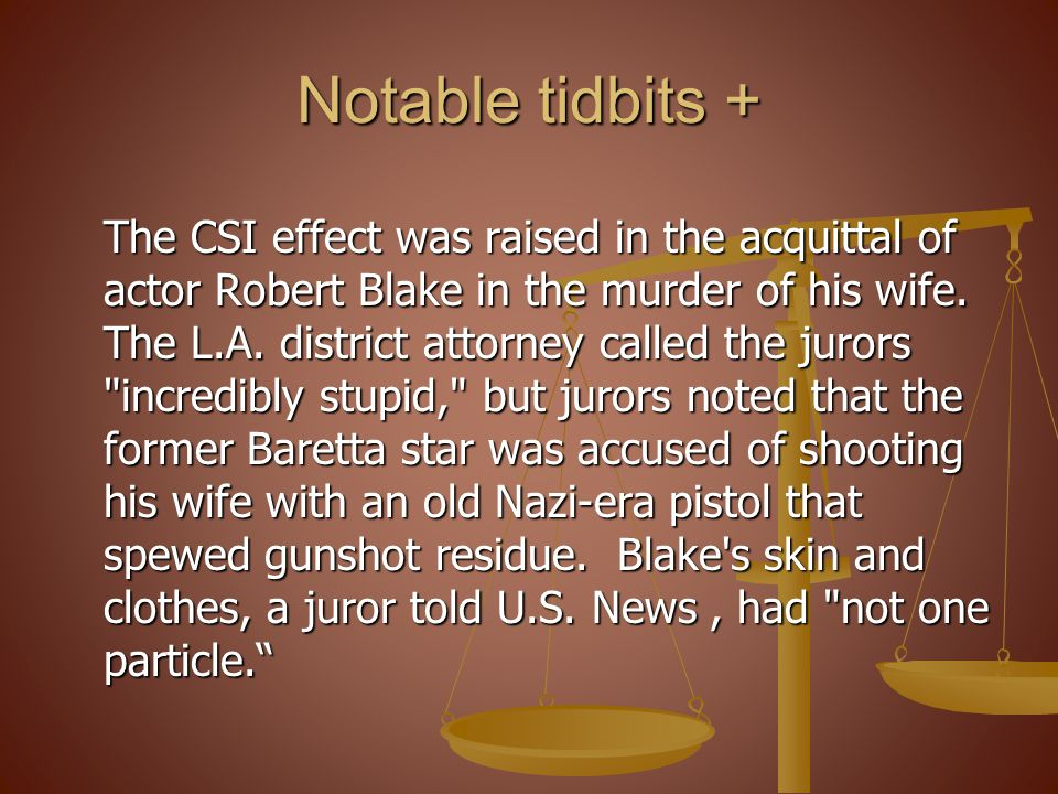Notable tidbits + The CSI effect was raised in the acquittal of actor Robert Blake in the murder of his wife.
