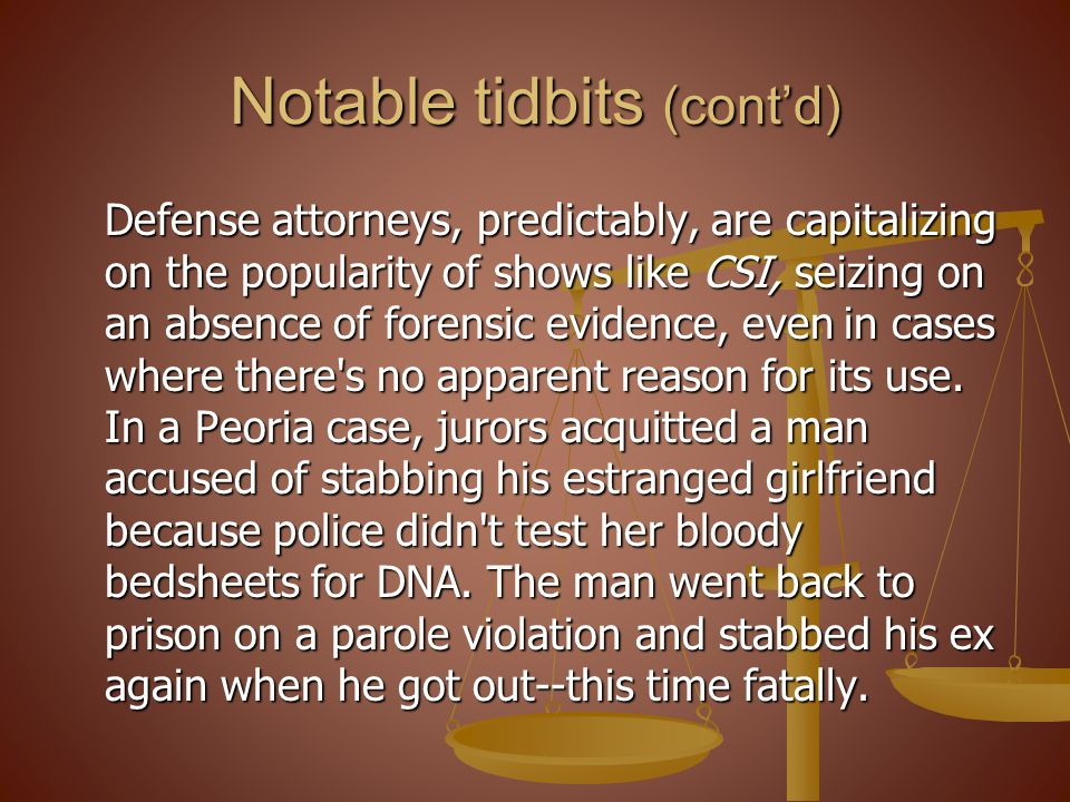 Notable tidbits (contd) Defense attorneys, predictably, are capitalizing on the popularity of shows like CSI, seizing on an absence of forensic evidence, even in cases where there s no apparent reason for its use.