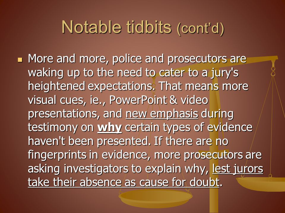 Notable tidbits (contd) More and more, police and prosecutors are waking up to the need to cater to a jury s heightened expectations.