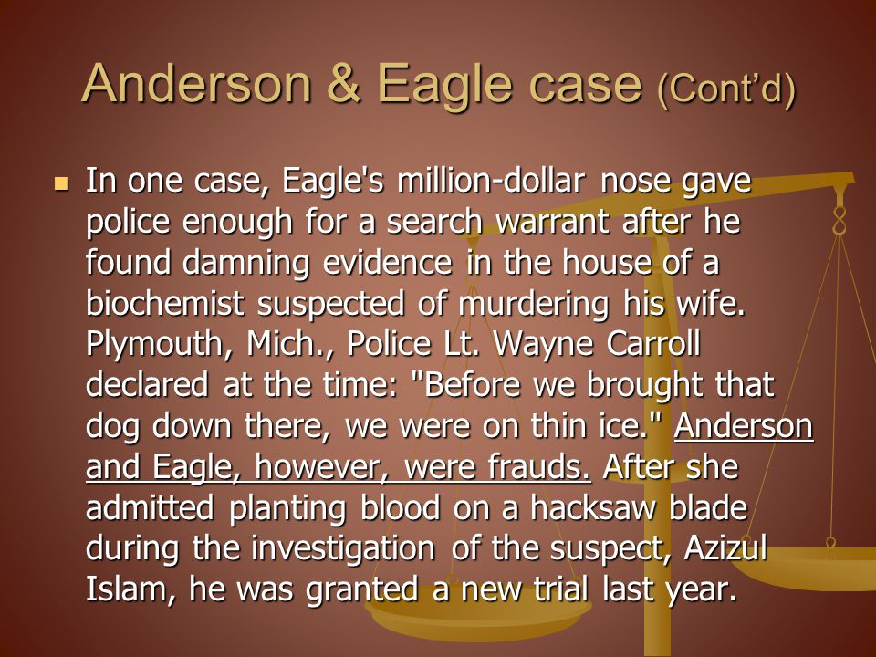 Anderson & Eagle case (Contd) In one case, Eagle s million-dollar nose gave police enough for a search warrant after he found damning evidence in the house of a biochemist suspected of murdering his wife.