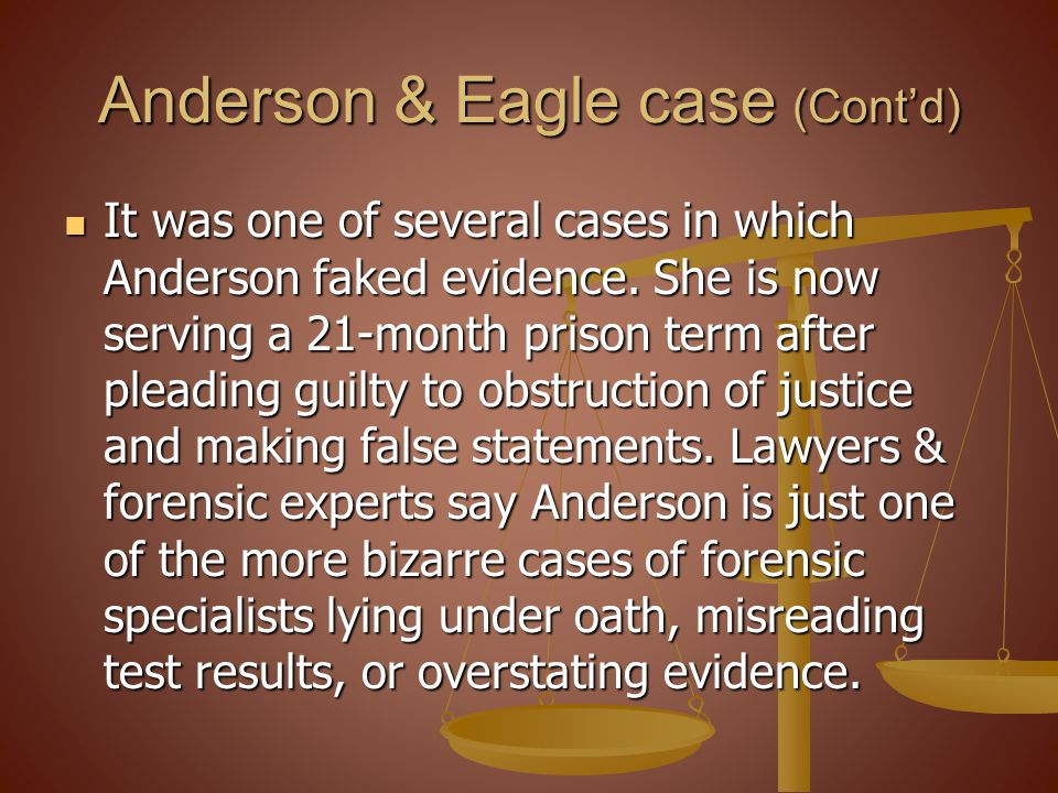 Anderson & Eagle case (Contd) It was one of several cases in which Anderson faked evidence. She is now serving a 21-month prison term after pleading g
