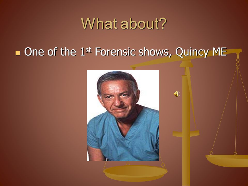 What about? One of the 1 st Forensic shows, Quincy ME One of the 1 st Forensic shows, Quincy ME