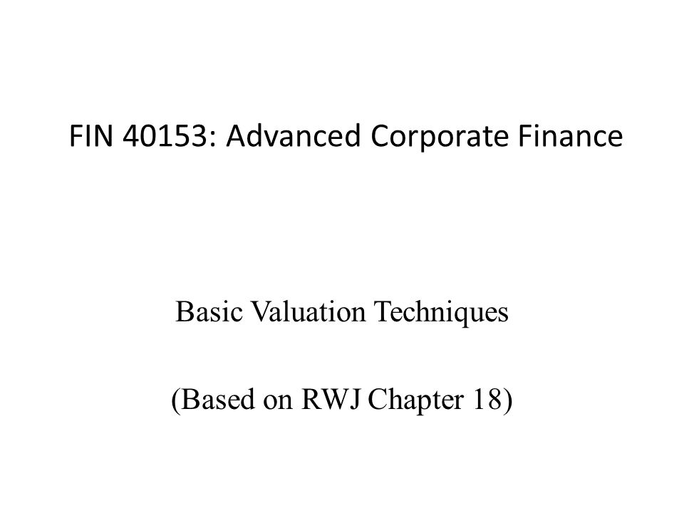 FIN 40153: Advanced Corporate Finance Basic Valuation Techniques (Based on RWJ Chapter 18)