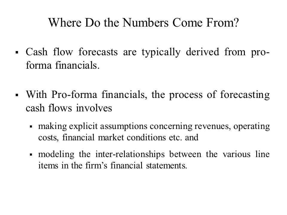 Where Do the Numbers Come From? Cash flow forecasts are typically derived from pro- forma financials. With Pro-forma financials, the process of foreca