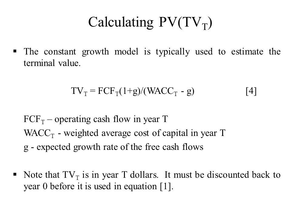 Calculating PV(TV T ) The constant growth model is typically used to estimate the terminal value. TV T = FCF T (1+g)/(WACC T - g)[4] FCF T – operating