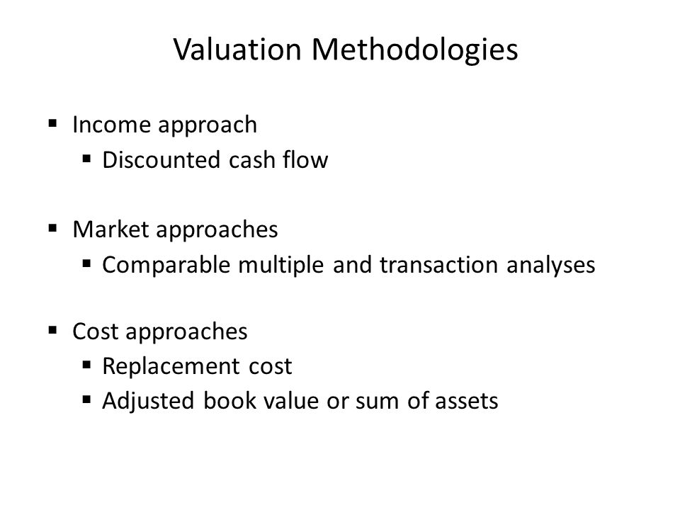 Valuation Methodologies Income approach Discounted cash flow Market approaches Comparable multiple and transaction analyses Cost approaches Replacemen