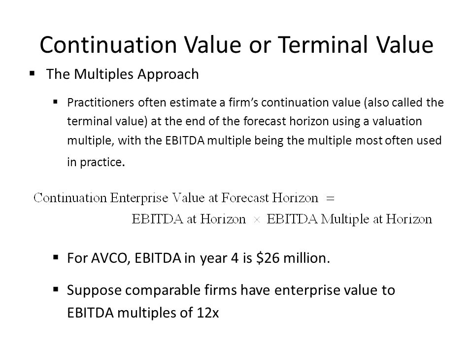 Continuation Value or Terminal Value The Multiples Approach Practitioners often estimate a firms continuation value (also called the terminal value) a
