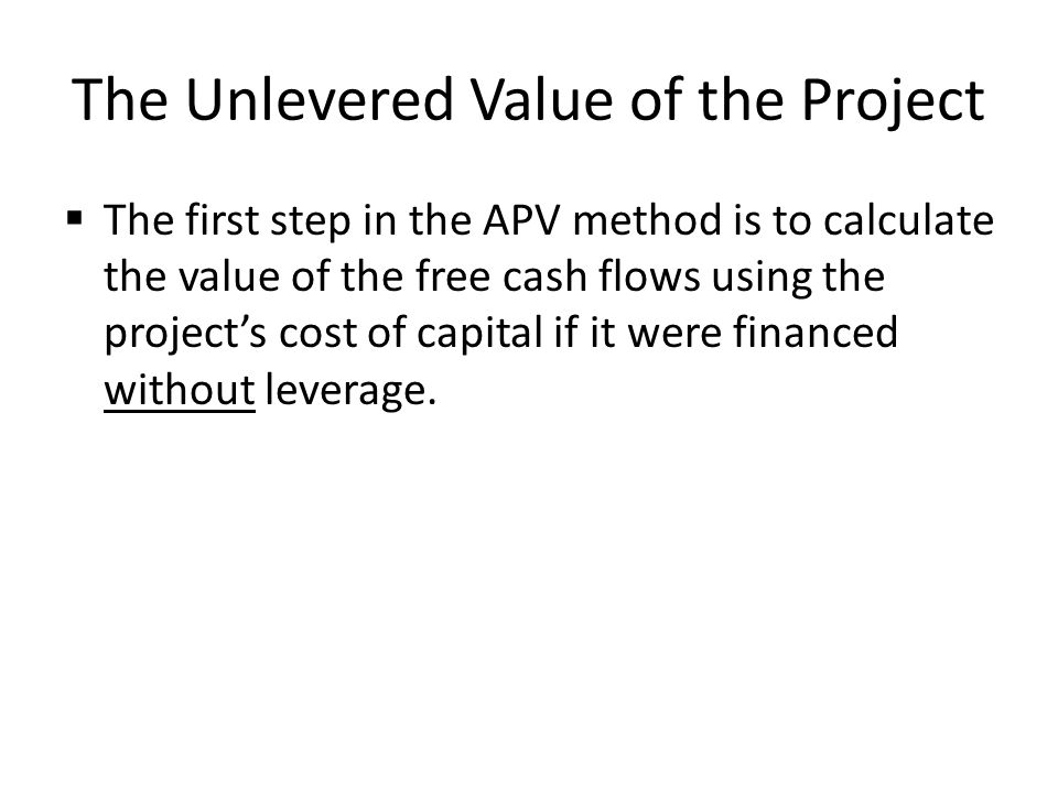 The Unlevered Value of the Project The first step in the APV method is to calculate the value of the free cash flows using the projects cost of capita