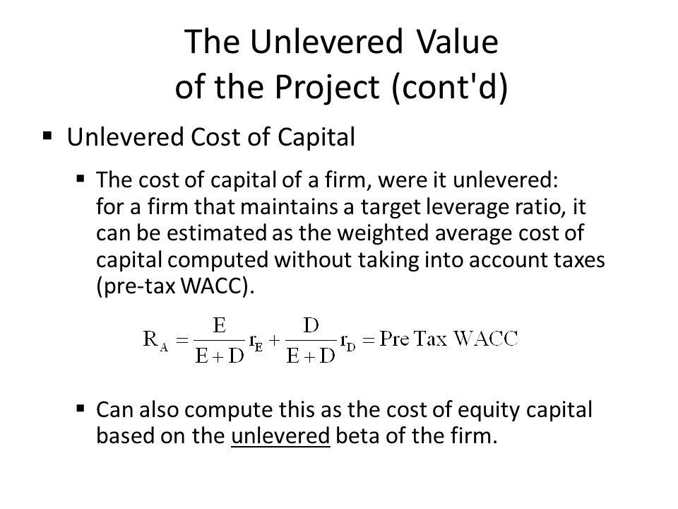 The Unlevered Value of the Project (cont'd) Unlevered Cost of Capital The cost of capital of a firm, were it unlevered: for a firm that maintains a ta