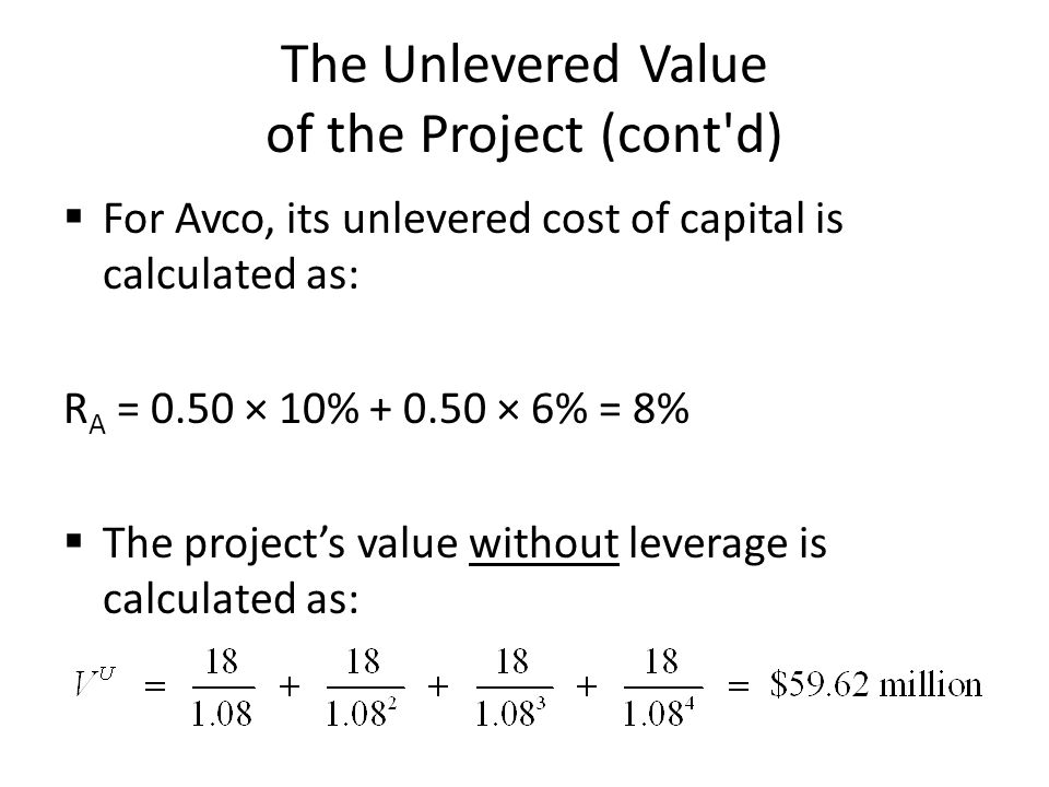 The Unlevered Value of the Project (cont'd) For Avco, its unlevered cost of capital is calculated as: R A = 0.50 × 10% + 0.50 × 6% = 8% The projects v