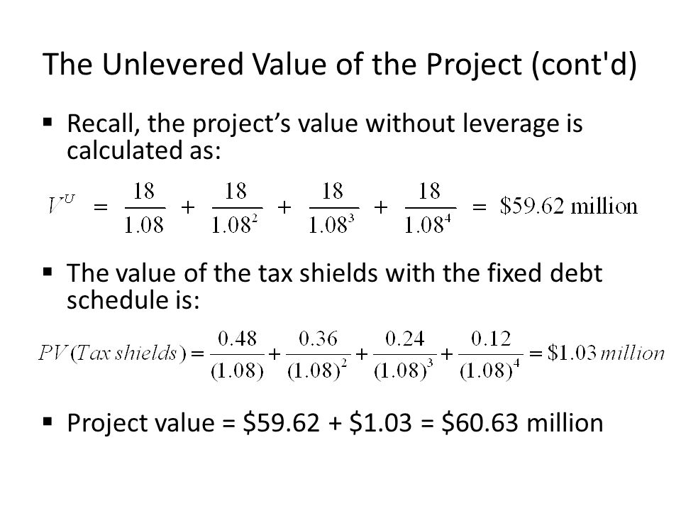 The Unlevered Value of the Project (cont'd) Recall, the projects value without leverage is calculated as: The value of the tax shields with the fixed