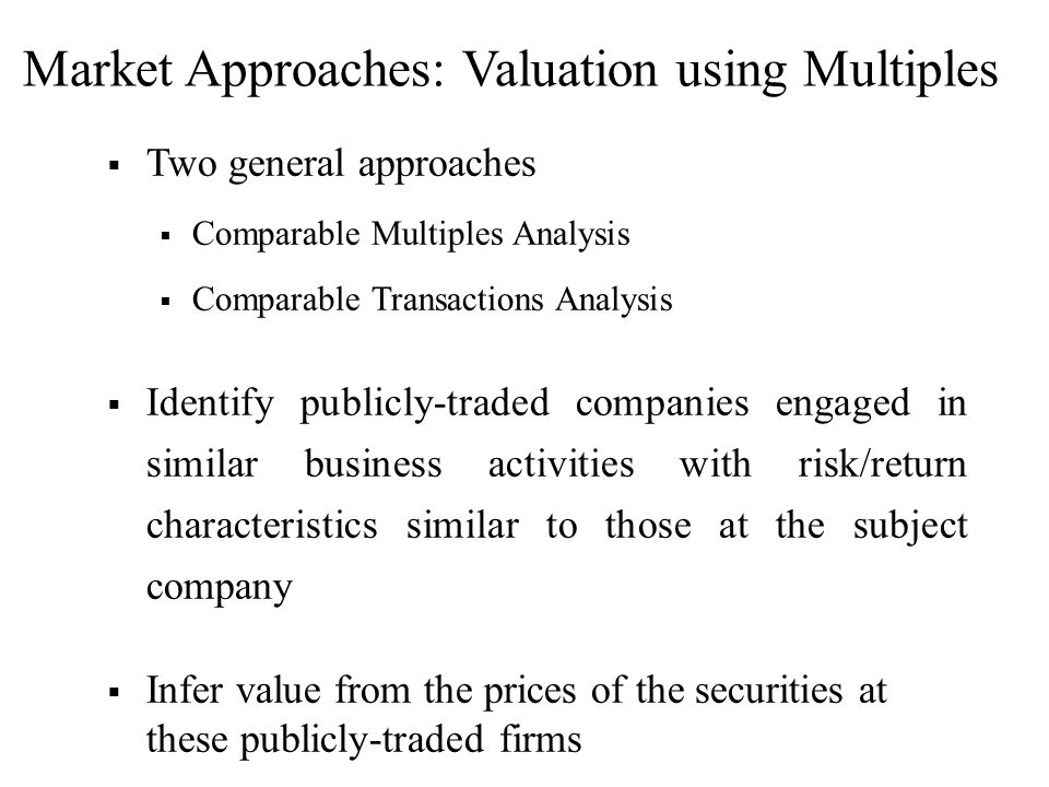 Two general approaches Comparable Multiples Analysis Comparable Transactions Analysis Identify publicly-traded companies engaged in similar business a