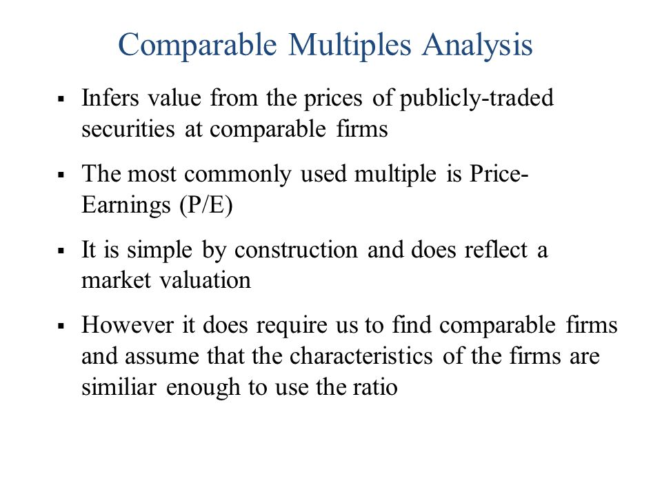 Infers value from the prices of publicly-traded securities at comparable firms The most commonly used multiple is Price- Earnings (P/E) It is simple b
