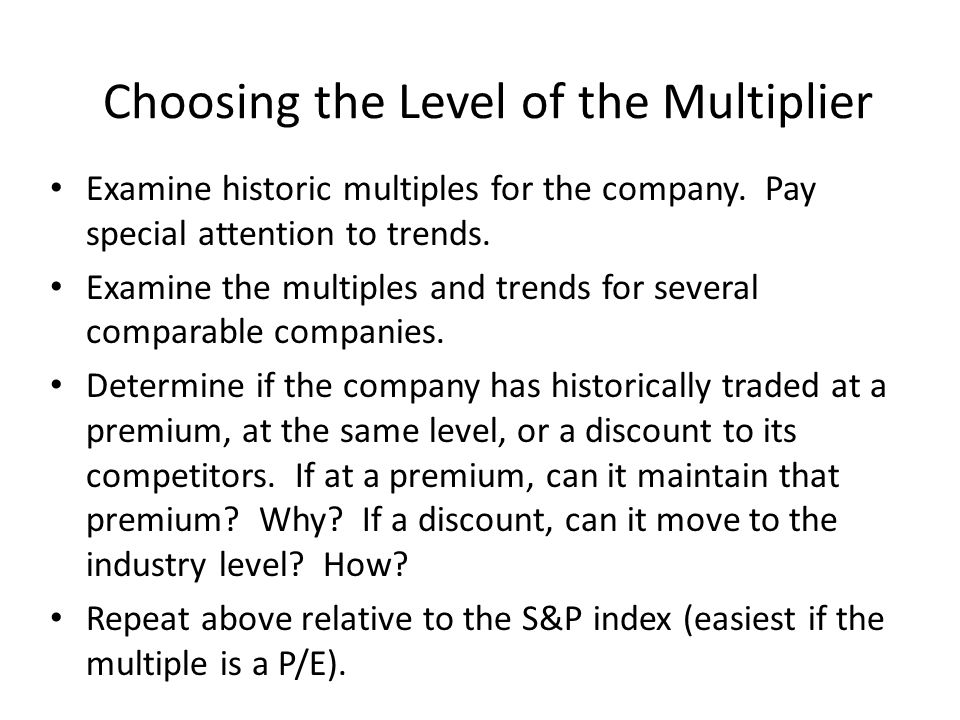 Choosing the Level of the Multiplier Examine historic multiples for the company. Pay special attention to trends. Examine the multiples and trends for