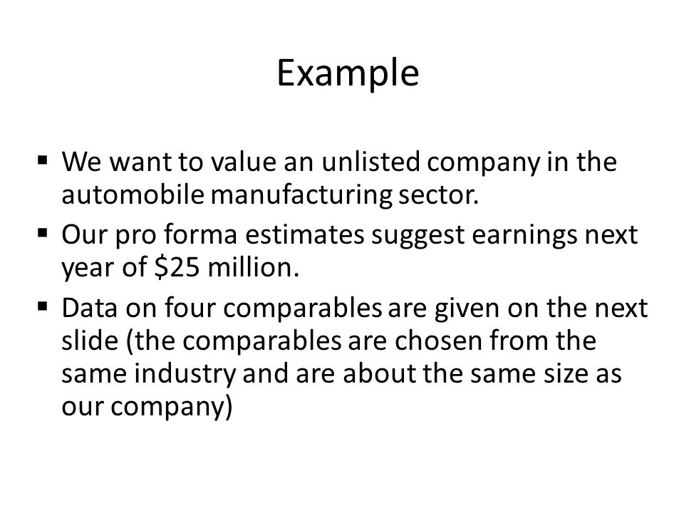 Example We want to value an unlisted company in the automobile manufacturing sector. Our pro forma estimates suggest earnings next year of $25 million