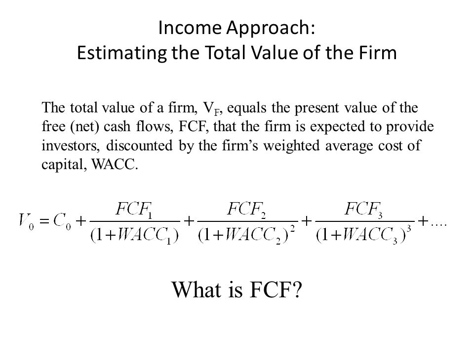 Income Approach: Estimating the Total Value of the Firm The total value of a firm, V F, equals the present value of the free (net) cash flows, FCF, th