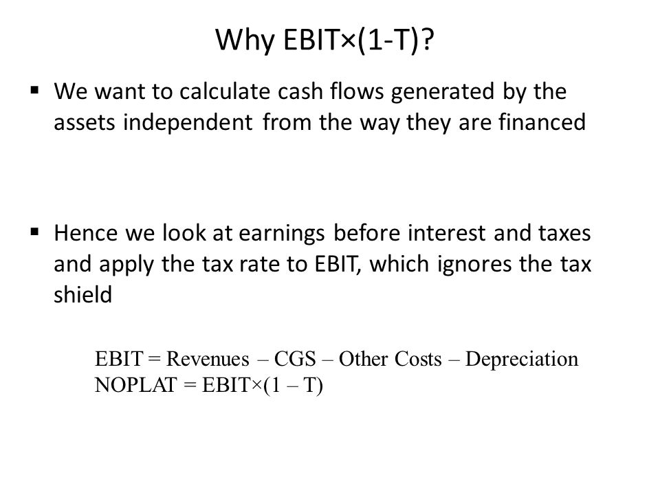Why EBIT×(1-T)? We want to calculate cash flows generated by the assets independent from the way they are financed Hence we look at earnings before in