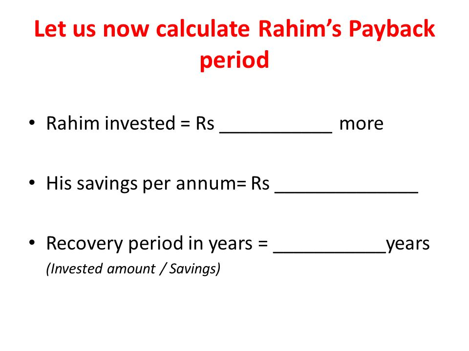 Let us now calculate Rahims Payback period Rahim invested = Rs ___________ more His savings per annum= Rs ______________ Recovery period in years = ___________years (Invested amount / Savings)
